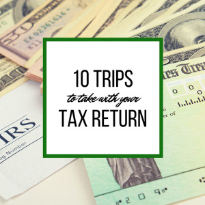 10 Trips to Take With Your Tax Return